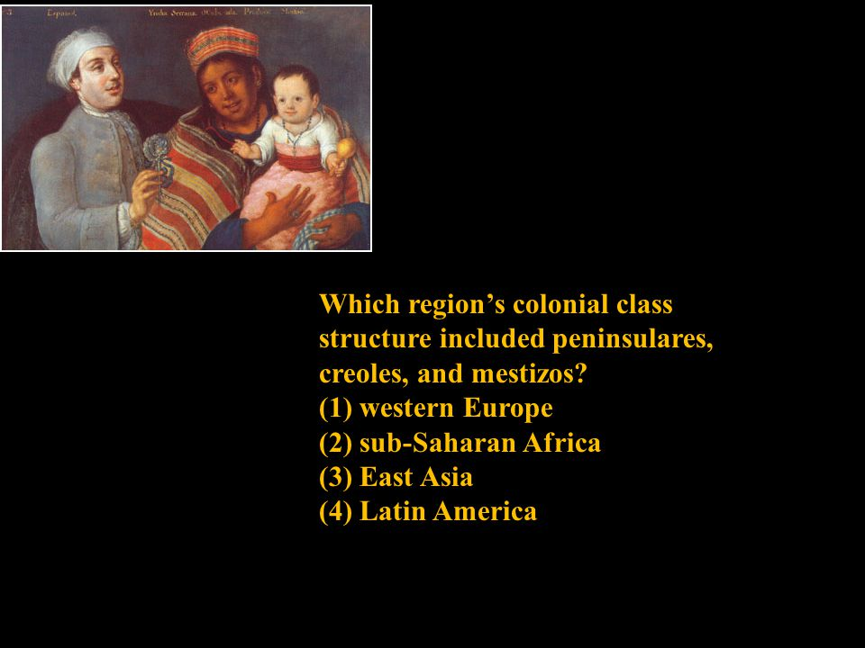 Which region's colonial class structure included peninsulares, creoles, and mestizos? (1) western Europe (2) sub-Saharan Africa (3) East Asia (4) Lati
