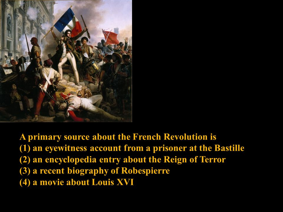 A primary source about the French Revolution is (1) an eyewitness account from a prisoner at the Bastille (2) an encyclopedia entry about the Reign of Terror (3) a recent biography of Robespierre (4) a movie about Louis XVI