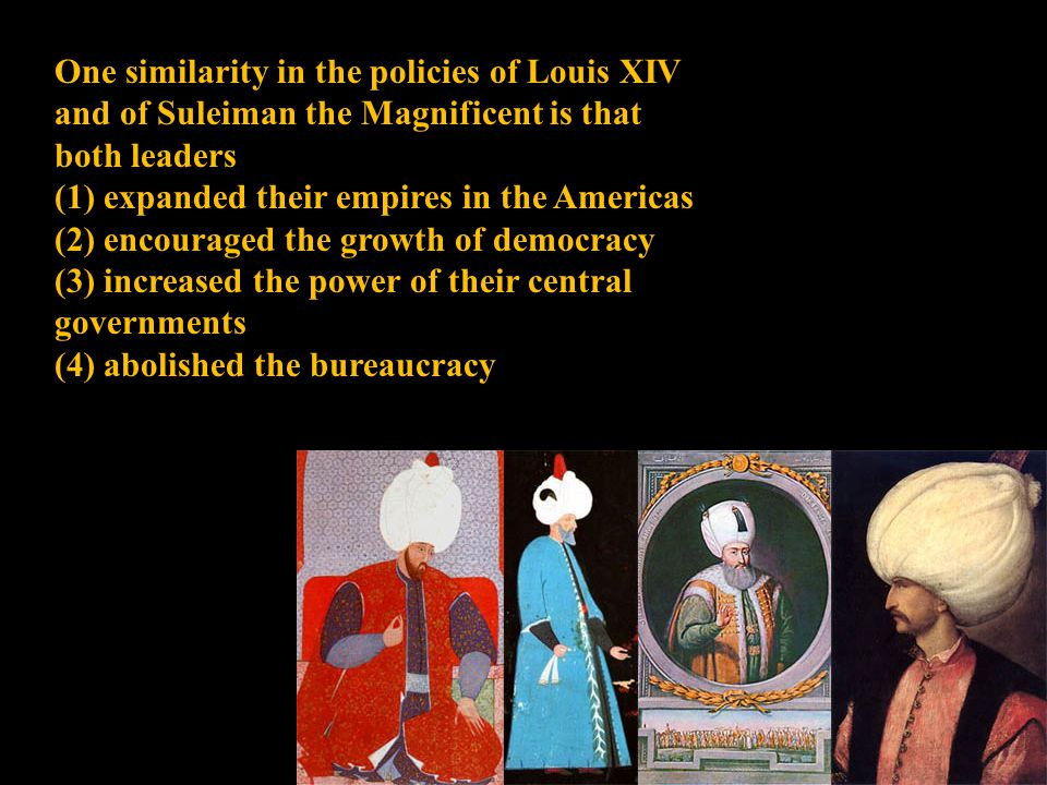 One similarity in the policies of Louis XIV and of Suleiman the Magnificent is that both leaders (1) expanded their empires in the Americas (2) encour