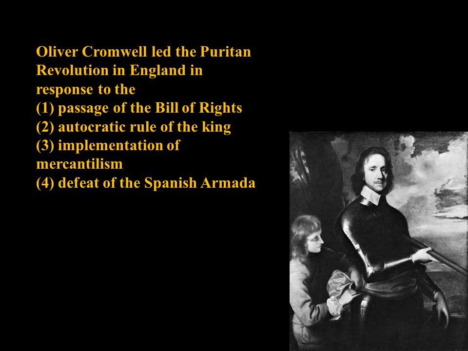 Oliver Cromwell led the Puritan Revolution in England in response to the (1) passage of the Bill of Rights (2) autocratic rule of the king (3) impleme