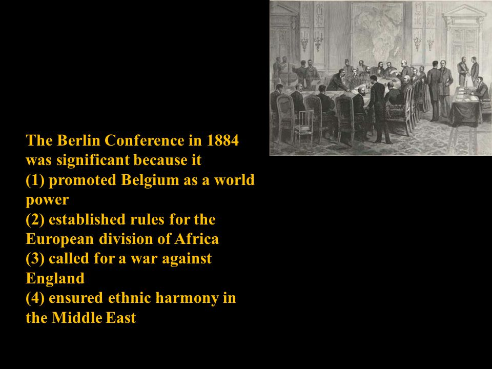 The Berlin Conference in 1884 was significant because it (1) promoted Belgium as a world power (2) established rules for the European division of Africa (3) called for a war against England (4) ensured ethnic harmony in the Middle East