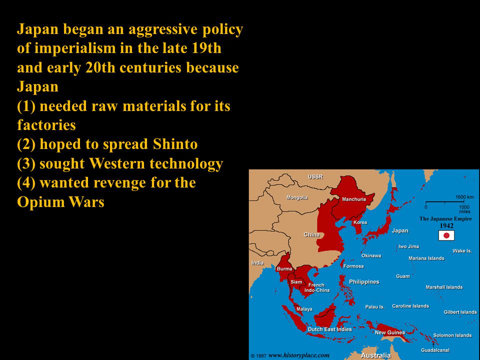 Japan began an aggressive policy of imperialism in the late 19th and early 20th centuries because Japan (1) needed raw materials for its factories (2) hoped to spread Shinto (3) sought Western technology (4) wanted revenge for the Opium Wars