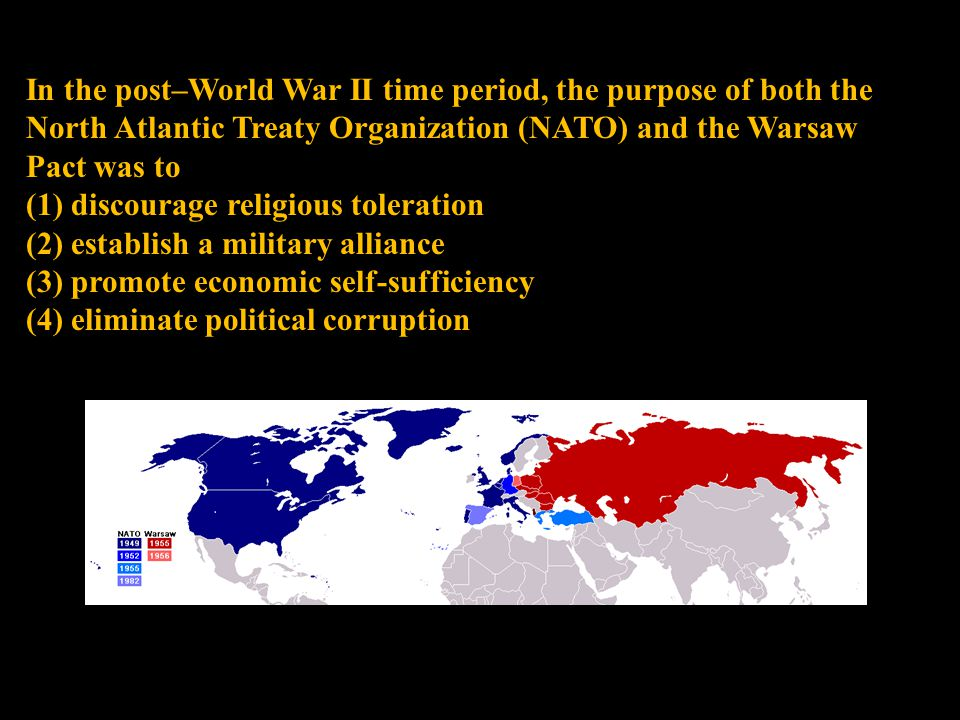 In the post–World War II time period, the purpose of both the North Atlantic Treaty Organization (NATO) and the Warsaw Pact was to (1) discourage religious toleration (2) establish a military alliance (3) promote economic self-sufficiency (4) eliminate political corruption