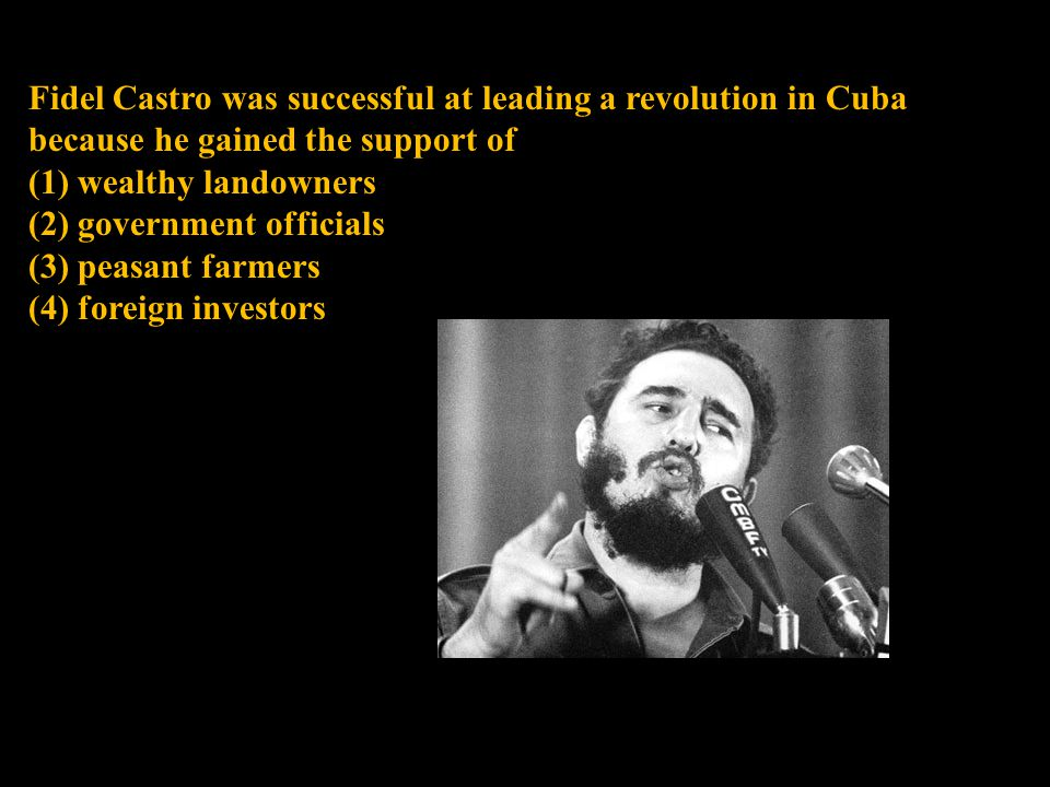 Fidel Castro was successful at leading a revolution in Cuba because he gained the support of (1) wealthy landowners (2) government officials (3) peasa