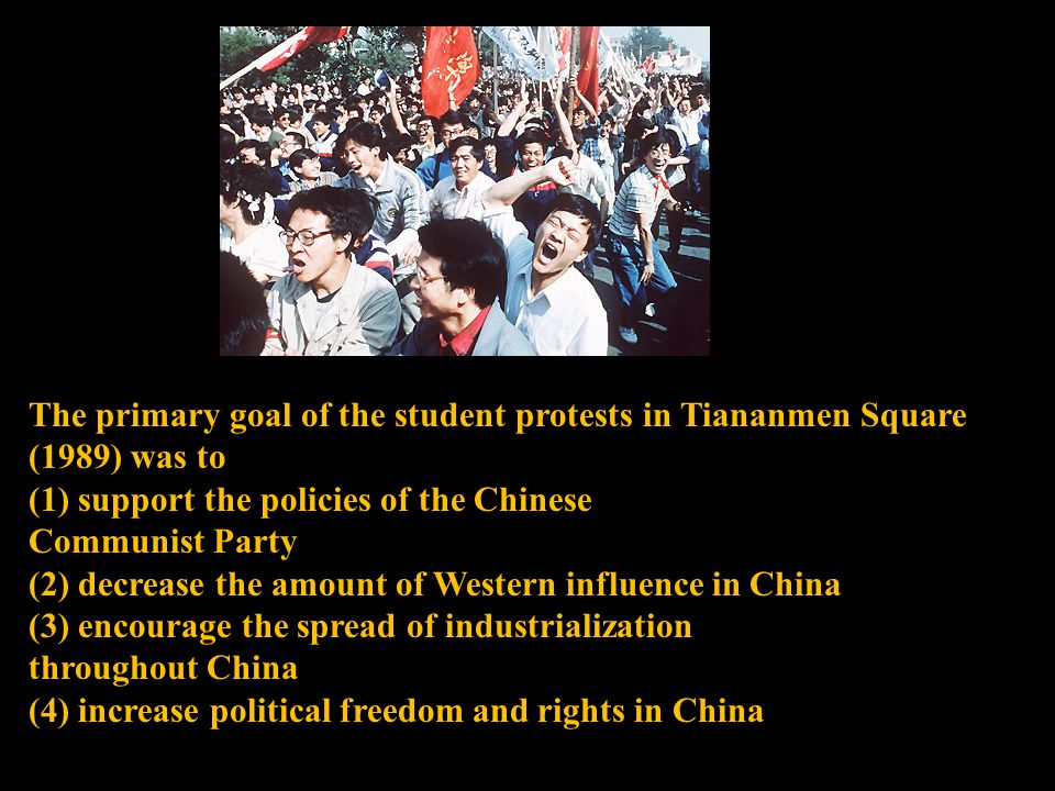 The primary goal of the student protests in Tiananmen Square (1989) was to (1) support the policies of the Chinese Communist Party (2) decrease the amount of Western influence in China (3) encourage the spread of industrialization throughout China (4) increase political freedom and rights in China