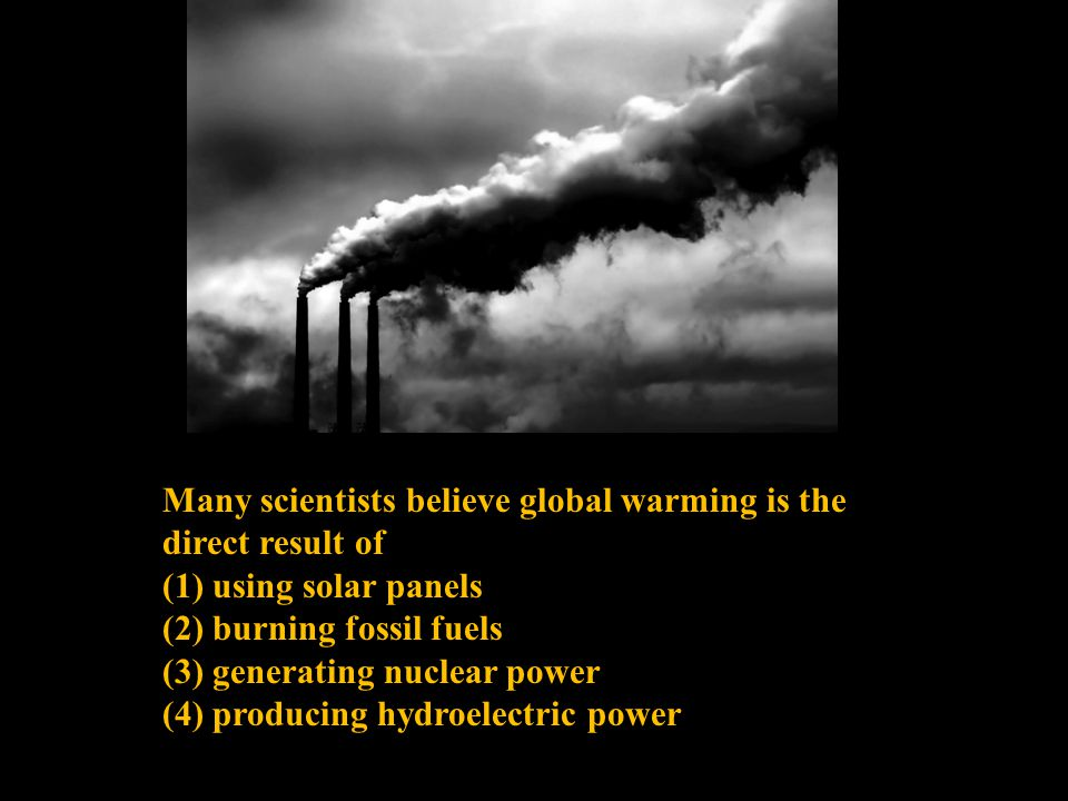Many scientists believe global warming is the direct result of (1) using solar panels (2) burning fossil fuels (3) generating nuclear power (4) producing hydroelectric power