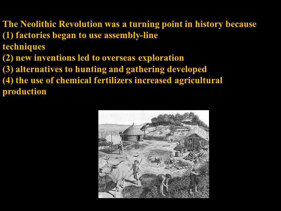 The Neolithic Revolution was a turning point in history because (1) factories began to use assembly-line techniques (2) new inventions led to overseas exploration (3) alternatives to hunting and gathering developed (4) the use of chemical fertilizers increased agricultural production