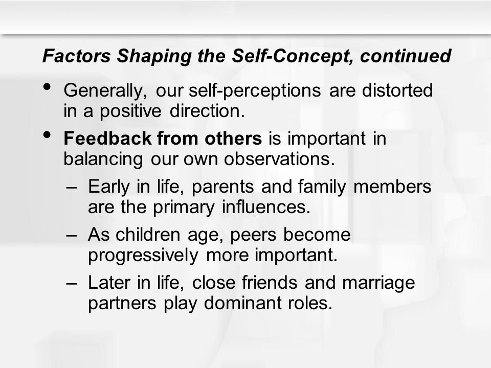 Factors Shaping the Self-Concept, continued Generally, our self-perceptions are distorted in a positive direction. Feedback from others is important i