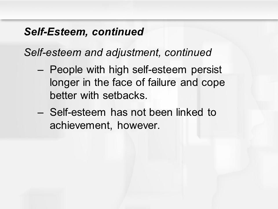 Self-Esteem, continued Self-esteem and adjustment, continued –People with high self-esteem persist longer in the face of failure and cope better with
