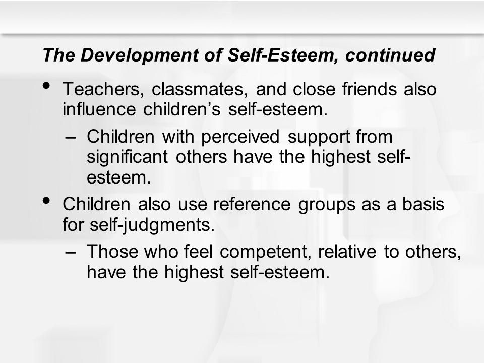 The Development of Self-Esteem, continued Teachers, classmates, and close friends also influence children's self-esteem. –Children with perceived supp