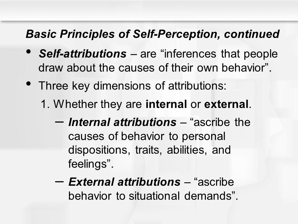 "Basic Principles of Self-Perception, continued Self-attributions – are ""inferences that people draw about the causes of their own behavior"". Three key"