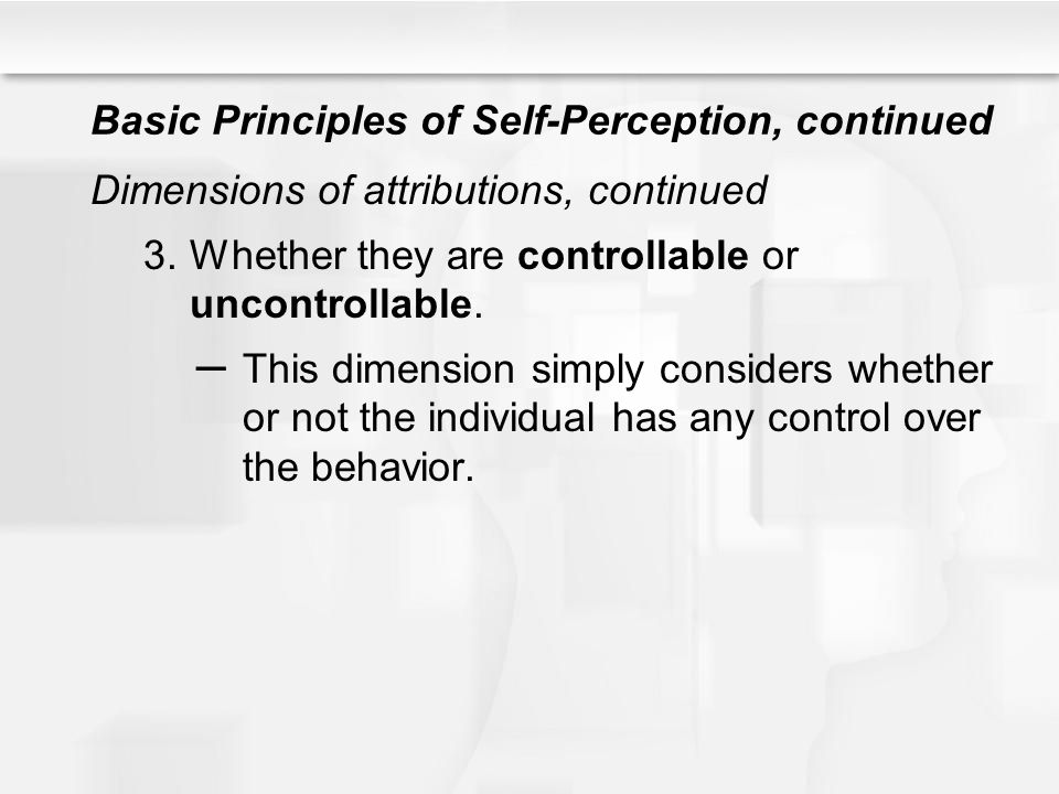 Basic Principles of Self-Perception, continued Dimensions of attributions, continued 3.Whether they are controllable or uncontrollable. – This dimensi