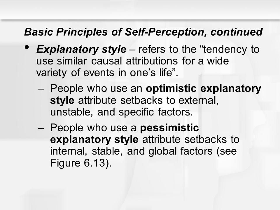 "Basic Principles of Self-Perception, continued Explanatory style – refers to the ""tendency to use similar causal attributions for a wide variety of ev"