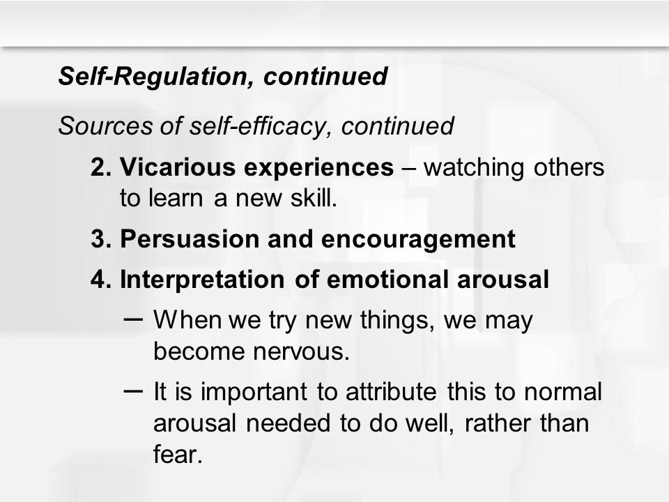 Self-Regulation, continued Sources of self-efficacy, continued 2.Vicarious experiences – watching others to learn a new skill. 3.Persuasion and encour