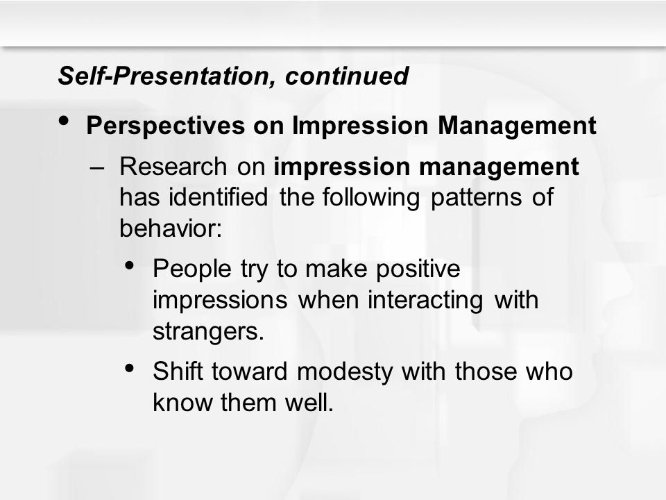 Self-Presentation, continued Perspectives on Impression Management –Research on impression management has identified the following patterns of behavio