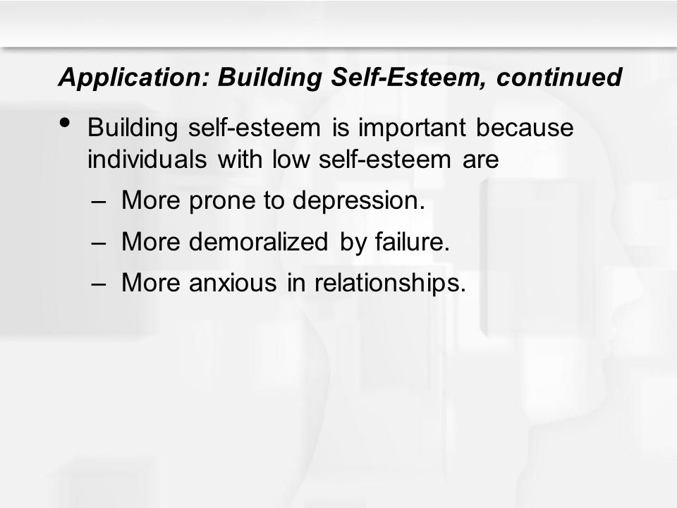 Application: Building Self-Esteem, continued Building self-esteem is important because individuals with low self-esteem are –More prone to depression.