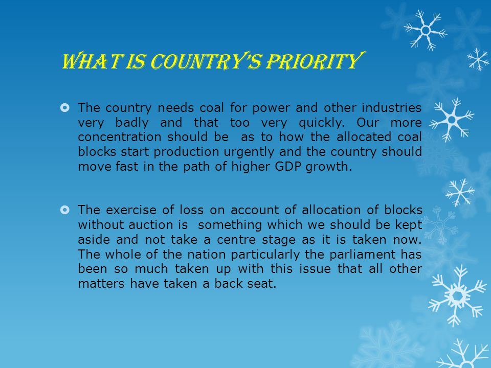 What is country's priority  The country needs coal for power and other industries very badly and that too very quickly. Our more concentration should