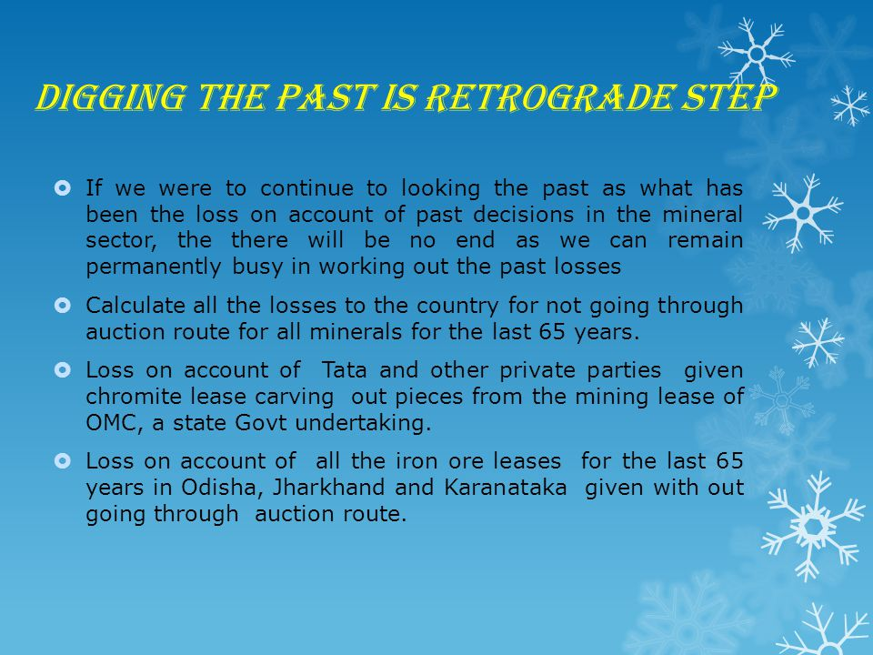 Digging the past is retrograde step  If we were to continue to looking the past as what has been the loss on account of past decisions in the mineral sector, the there will be no end as we can remain permanently busy in working out the past losses  Calculate all the losses to the country for not going through auction route for all minerals for the last 65 years.