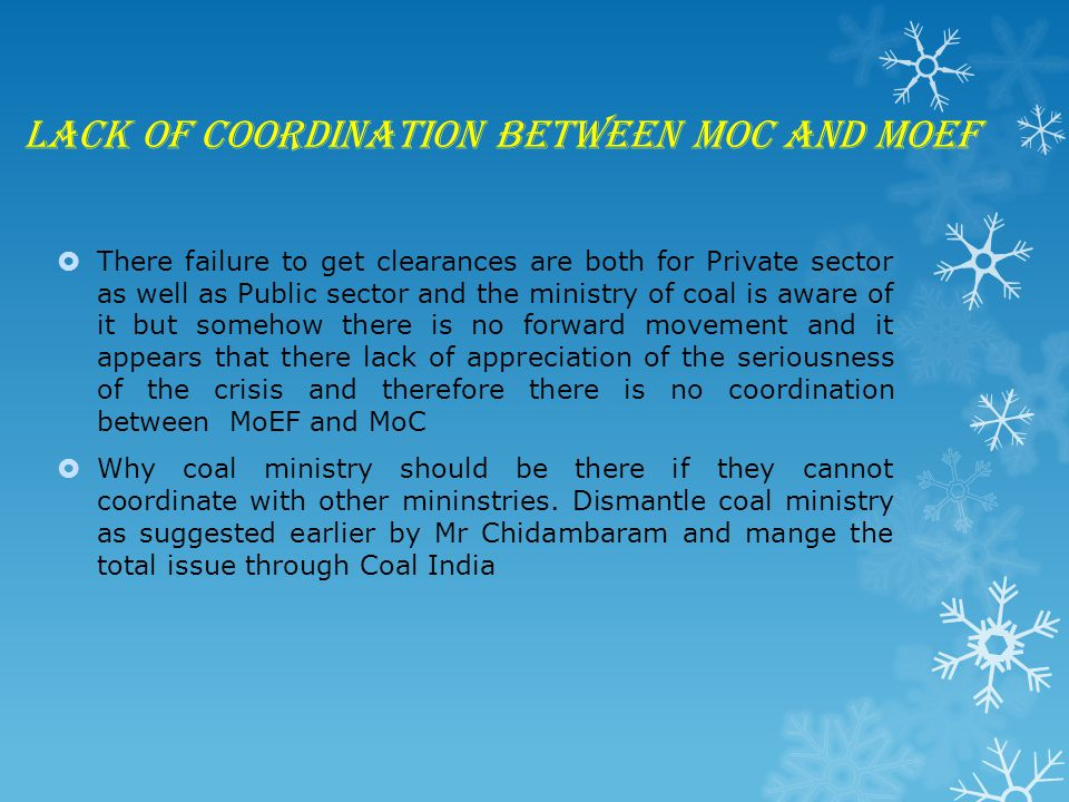 Lack of coordination between MoC and MoEF  There failure to get clearances are both for Private sector as well as Public sector and the ministry of coal is aware of it but somehow there is no forward movement and it appears that there lack of appreciation of the seriousness of the crisis and therefore there is no coordination between MoEF and MoC  Why coal ministry should be there if they cannot coordinate with other mininstries.