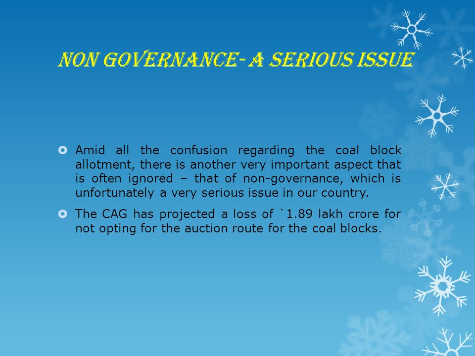 Non governance- a serious issue  Amid all the confusion regarding the coal block allotment, there is another very important aspect that is often ignored – that of non-governance, which is unfortunately a very serious issue in our country.
