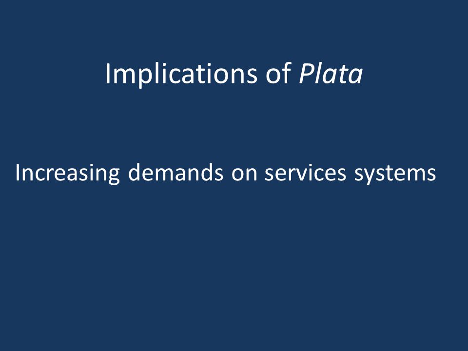 Implications of Plata Increasing demands on services systems