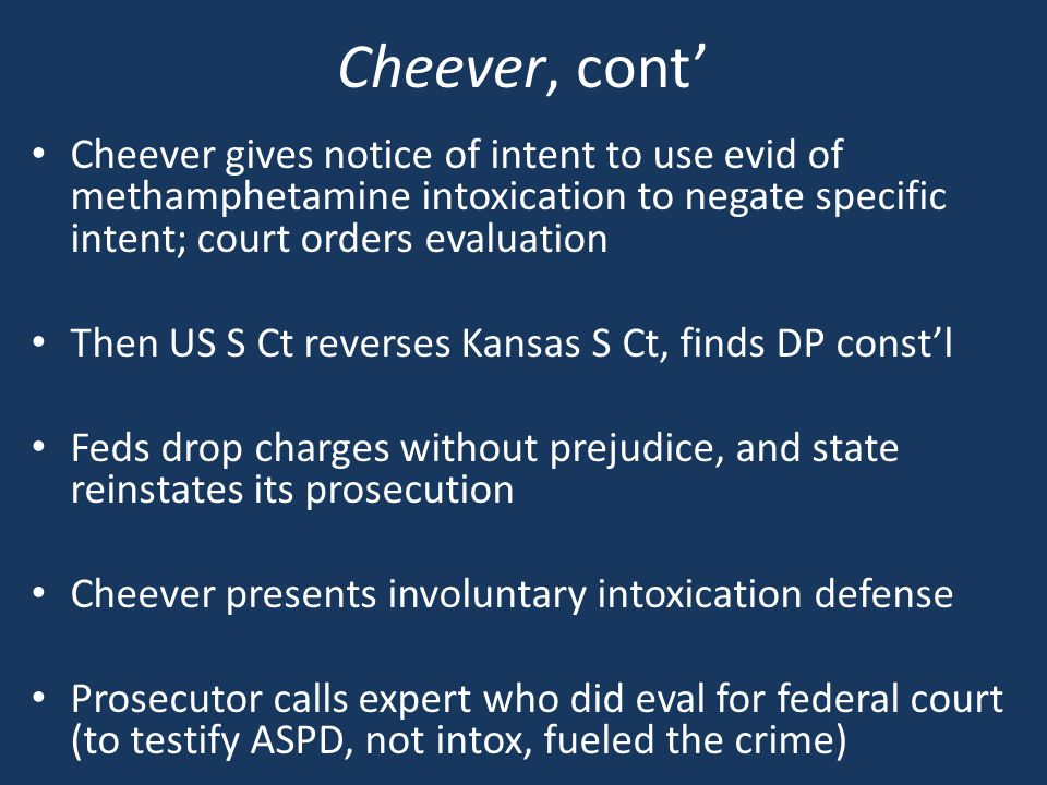 Cheever, cont' Cheever gives notice of intent to use evid of methamphetamine intoxication to negate specific intent; court orders evaluation Then US S Ct reverses Kansas S Ct, finds DP const'l Feds drop charges without prejudice, and state reinstates its prosecution Cheever presents involuntary intoxication defense Prosecutor calls expert who did eval for federal court (to testify ASPD, not intox, fueled the crime)