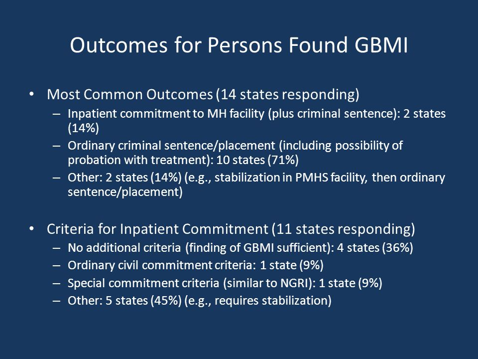 Outcomes for Persons Found GBMI Most Common Outcomes (14 states responding) – Inpatient commitment to MH facility (plus criminal sentence): 2 states (14%) – Ordinary criminal sentence/placement (including possibility of probation with treatment): 10 states (71%) – Other: 2 states (14%) (e.g., stabilization in PMHS facility, then ordinary sentence/placement) Criteria for Inpatient Commitment (11 states responding) – No additional criteria (finding of GBMI sufficient): 4 states (36%) – Ordinary civil commitment criteria: 1 state (9%) – Special commitment criteria (similar to NGRI): 1 state (9%) – Other: 5 states (45%) (e.g., requires stabilization)