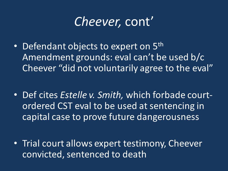 Cheever, cont' Defendant objects to expert on 5 th Amendment grounds: eval can't be used b/c Cheever did not voluntarily agree to the eval Def cites Estelle v.