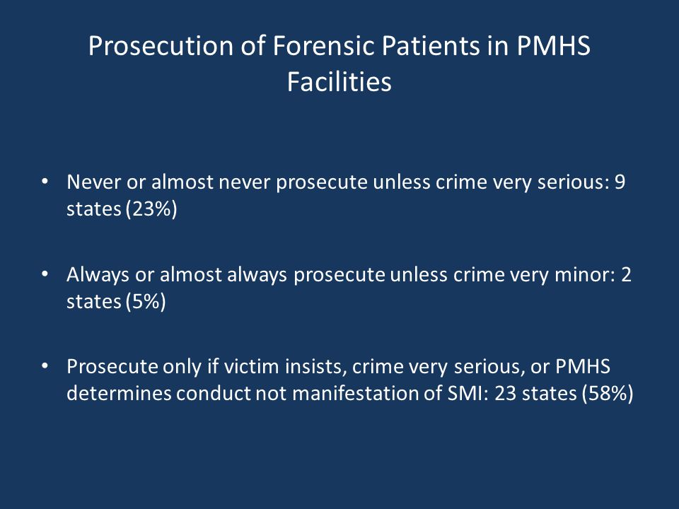Prosecution of Forensic Patients in PMHS Facilities Never or almost never prosecute unless crime very serious: 9 states (23%) Always or almost always prosecute unless crime very minor: 2 states (5%) Prosecute only if victim insists, crime very serious, or PMHS determines conduct not manifestation of SMI: 23 states (58%)