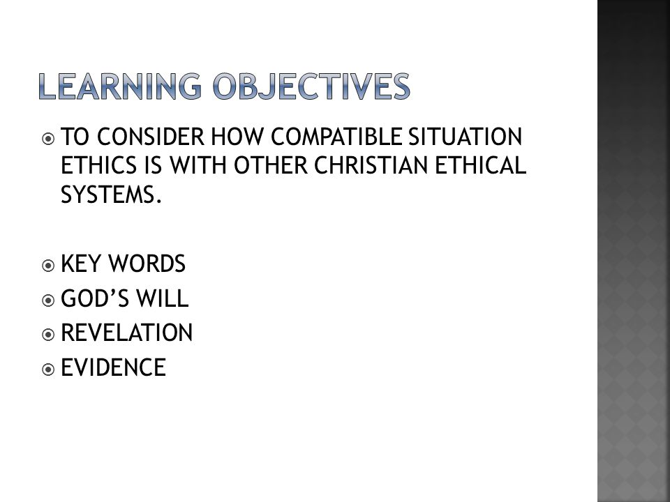  TO CONSIDER HOW COMPATIBLE SITUATION ETHICS IS WITH OTHER CHRISTIAN ETHICAL SYSTEMS.