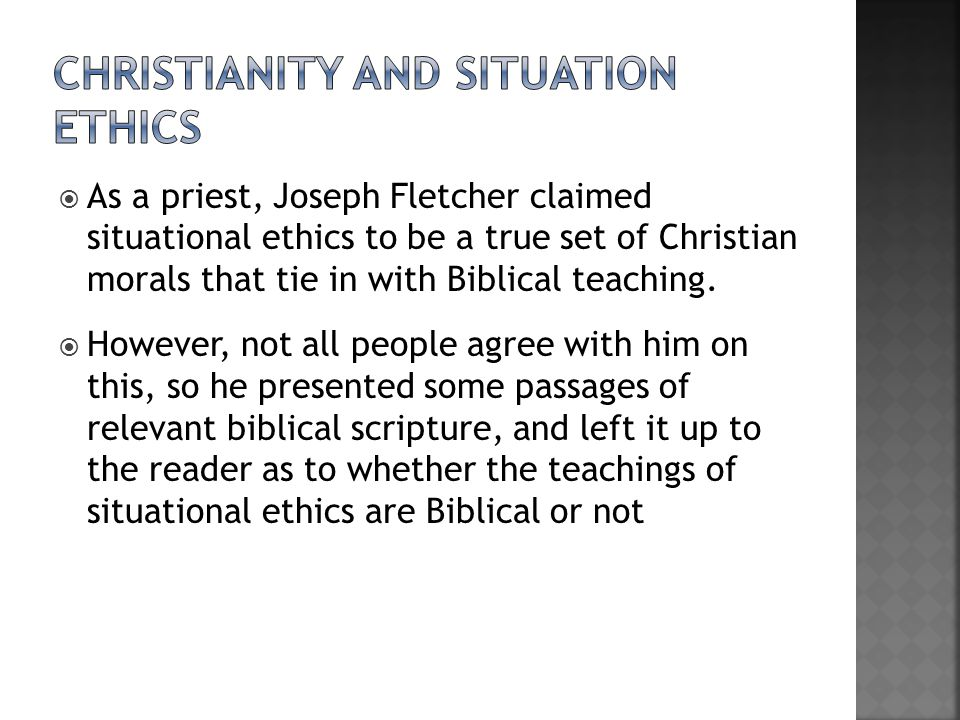  As a priest, Joseph Fletcher claimed situational ethics to be a true set of Christian morals that tie in with Biblical teaching.
