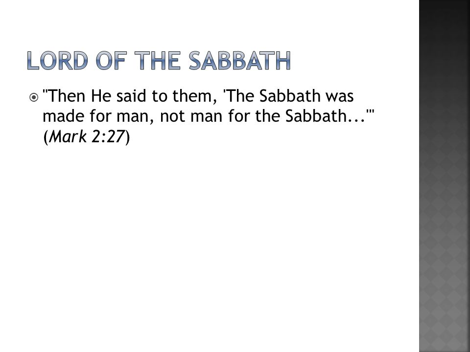  Then He said to them, The Sabbath was made for man, not man for the Sabbath... (Mark 2:27)