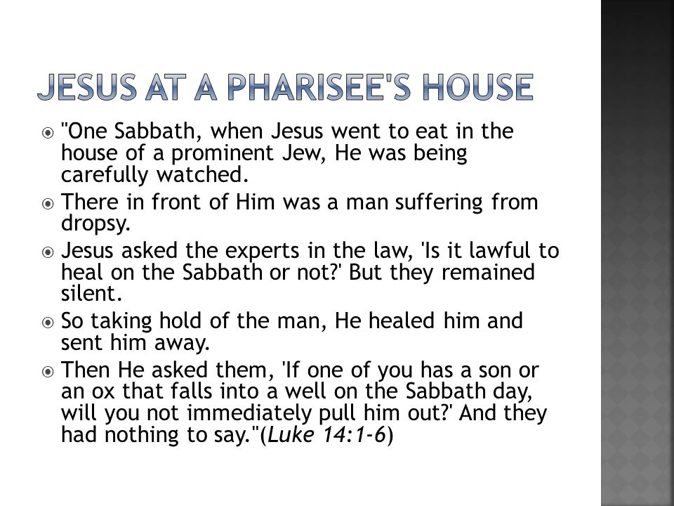  One Sabbath, when Jesus went to eat in the house of a prominent Jew, He was being carefully watched.