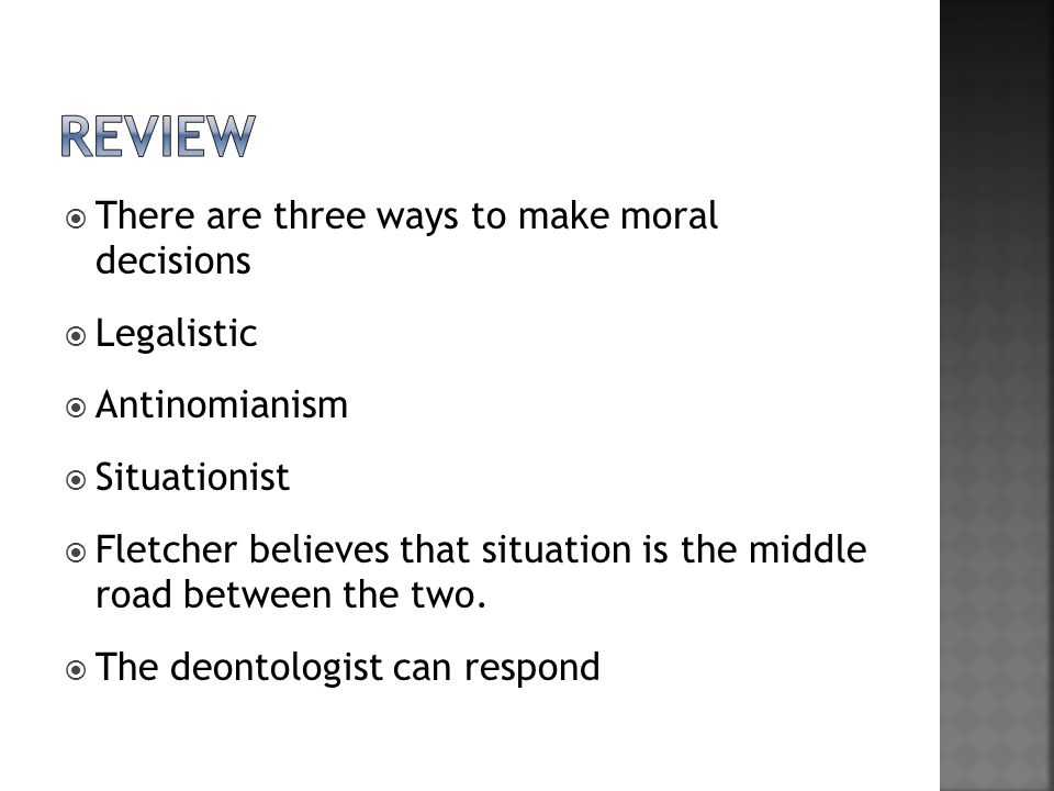  There are three ways to make moral decisions  Legalistic  Antinomianism  Situationist  Fletcher believes that situation is the middle road between the two.