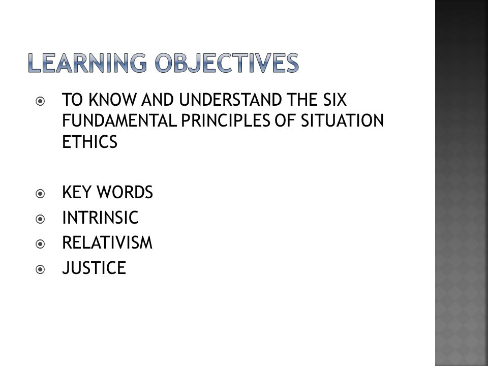  TO KNOW AND UNDERSTAND THE SIX FUNDAMENTAL PRINCIPLES OF SITUATION ETHICS  KEY WORDS  INTRINSIC  RELATIVISM  JUSTICE