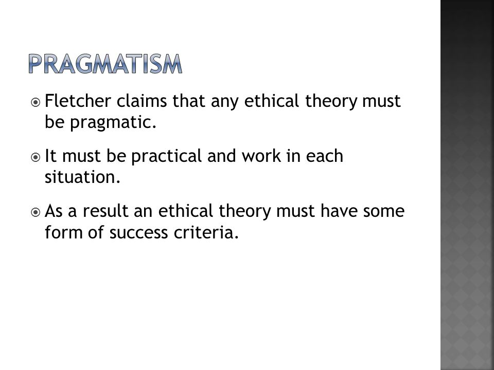  Fletcher claims that any ethical theory must be pragmatic.