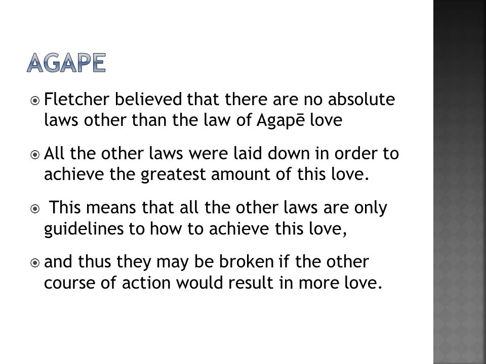  Fletcher believed that there are no absolute laws other than the law of Agapē love  All the other laws were laid down in order to achieve the greatest amount of this love.