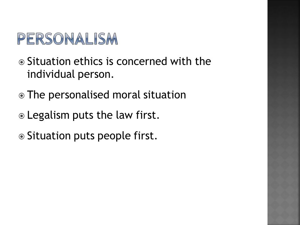  Situation ethics is concerned with the individual person.