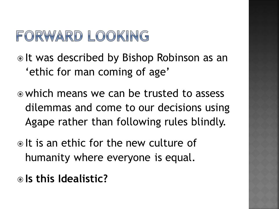  It was described by Bishop Robinson as an 'ethic for man coming of age'  which means we can be trusted to assess dilemmas and come to our decisions using Agape rather than following rules blindly.