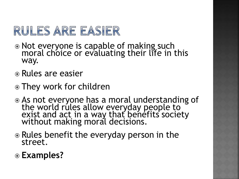  Rules are easier  They work for children  As not everyone has a moral understanding of the world rules allow everyday people to exist and act in a way that benefits society without making moral decisions.