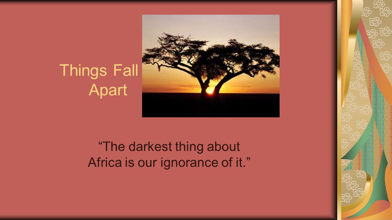"""Things Fall Apart """"The darkest thing about Africa is our ignorance of it."""""""