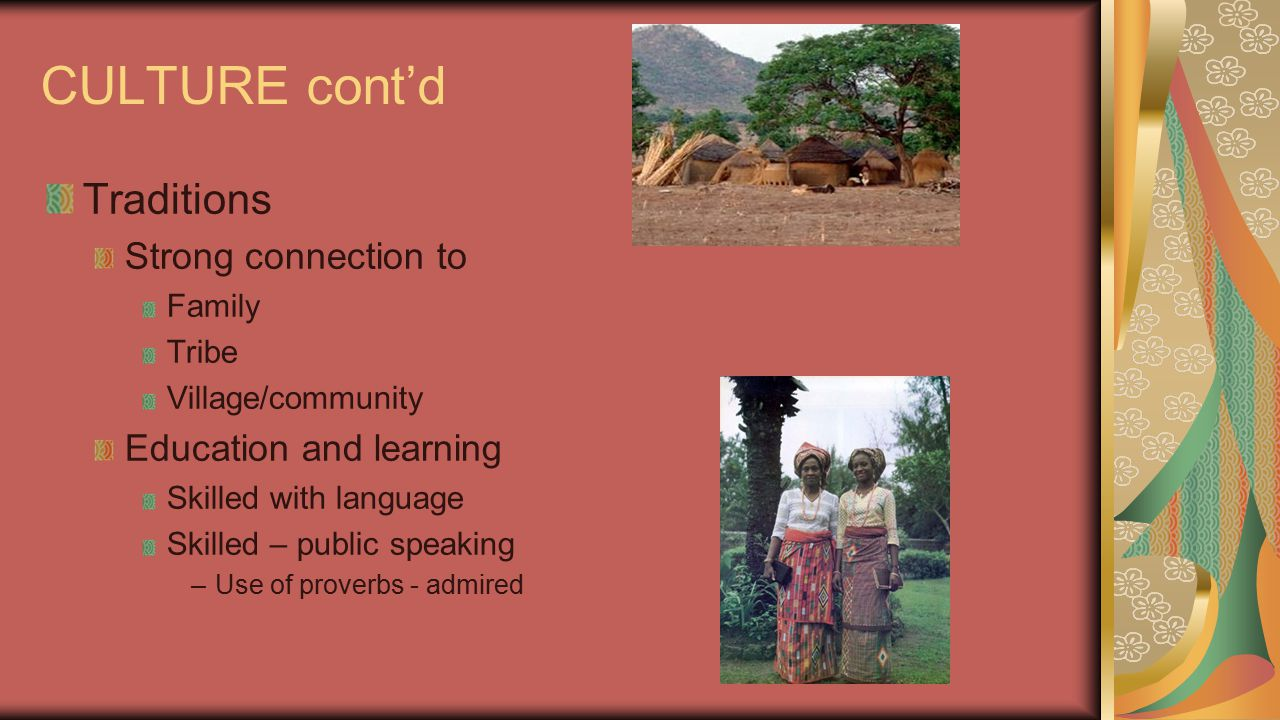 CULTURE cont'd Traditions Strong connection to Family Tribe Village/community Education and learning Skilled with language Skilled – public speaking –