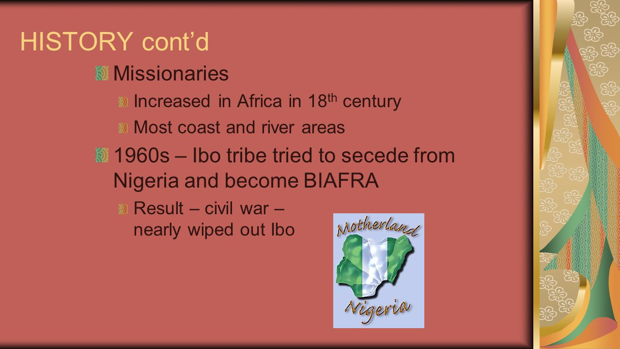 HISTORY cont'd Missionaries Increased in Africa in 18 th century Most coast and river areas 1960s – Ibo tribe tried to secede from Nigeria and become
