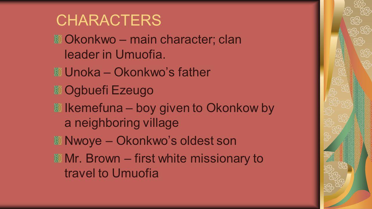 CHARACTERS Okonkwo – main character; clan leader in Umuofia. Unoka – Okonkwo's father Ogbuefi Ezeugo Ikemefuna – boy given to Okonkow by a neighboring