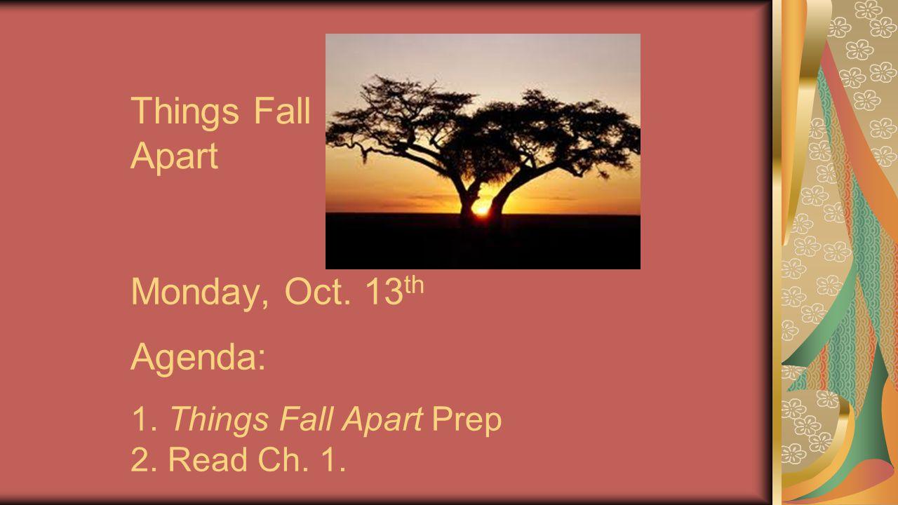 Things Fall Apart Monday, Oct. 13 th Agenda: 1. Things Fall Apart Prep 2. Read Ch. 1.