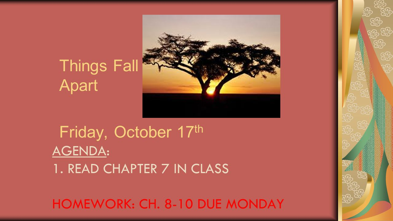 Things Fall Apart Friday, October 17 th AGENDA: 1. READ CHAPTER 7 IN CLASS HOMEWORK: CH. 8-10 DUE MONDAY