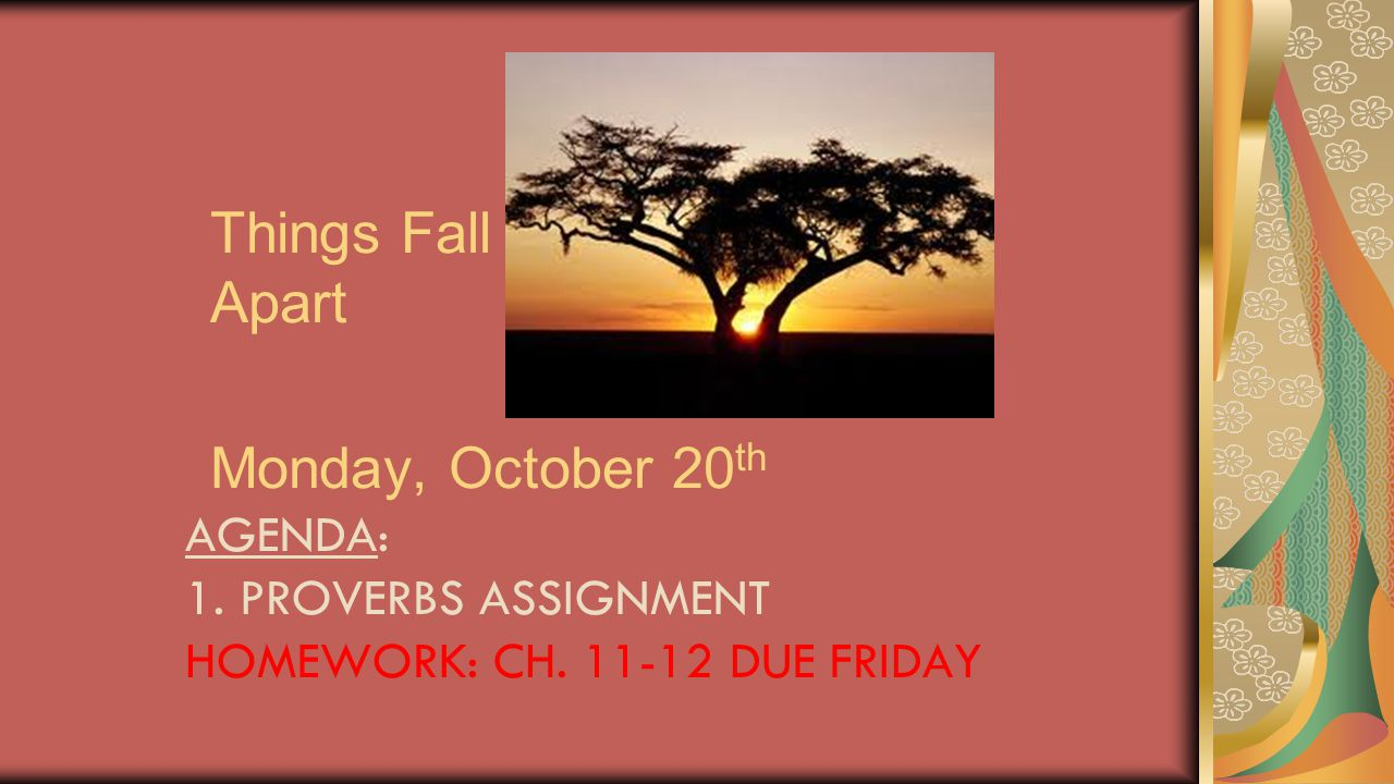 Things Fall Apart Monday, October 20 th AGENDA: 1. PROVERBS ASSIGNMENT HOMEWORK: CH. 11-12 DUE FRIDAY