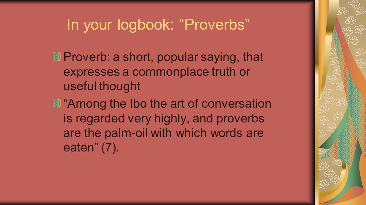 """In your logbook: """"Proverbs"""" Proverb: a short, popular saying, that expresses a commonplace truth or useful thought """"Among the Ibo the art of conversat"""
