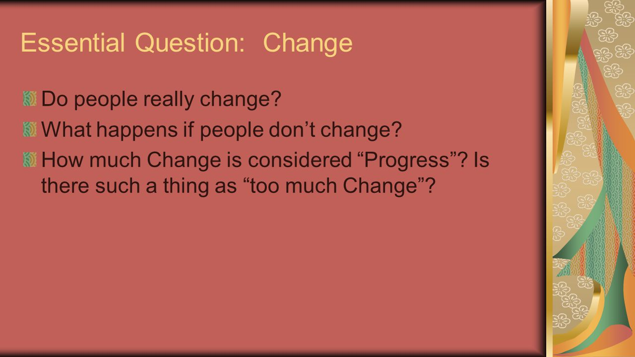 """Essential Question: Change Do people really change? What happens if people don't change? How much Change is considered """"Progress""""? Is there such a thi"""