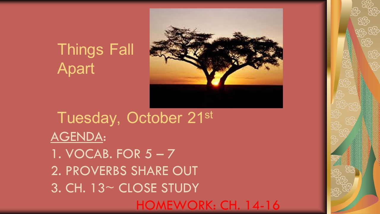 Things Fall Apart Tuesday, October 21 st AGENDA: 1. VOCAB. FOR 5 – 7 2. PROVERBS SHARE OUT 3. CH. 13~ CLOSE STUDY HOMEWORK: CH. 14-16